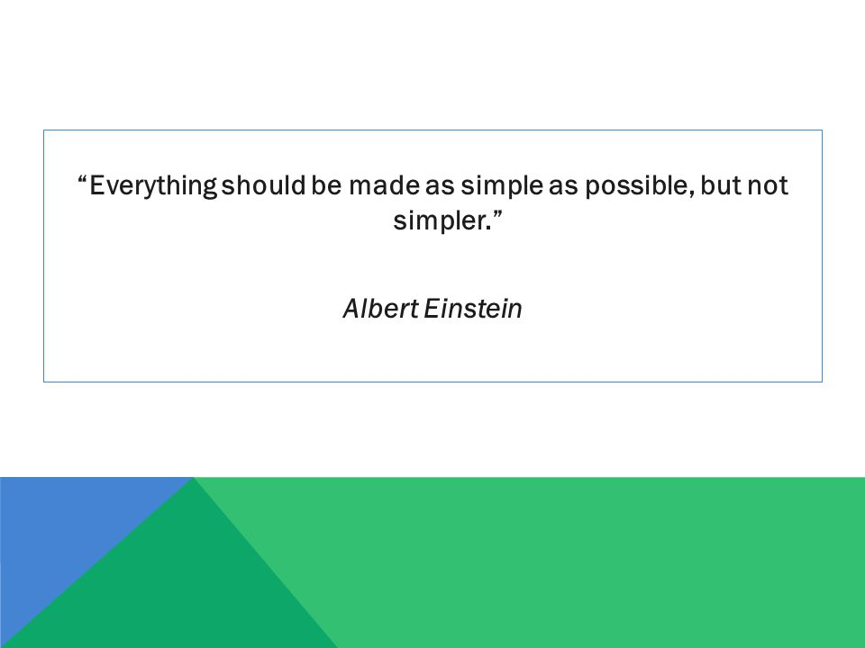 """Everything should be made as simple as possible, but not simpler."" Albert Einstein"