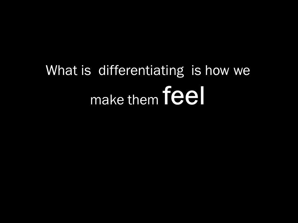 What is differentiating is how we make them feel
