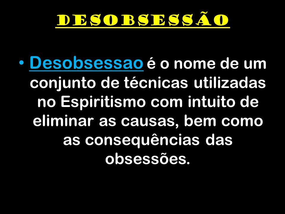 DESOBSESSÃO Desobsessao é o nome de um conjunto de técnicas utilizadas no Espiritismo com intuito de eliminar as causas, bem como as consequências das obsessões.