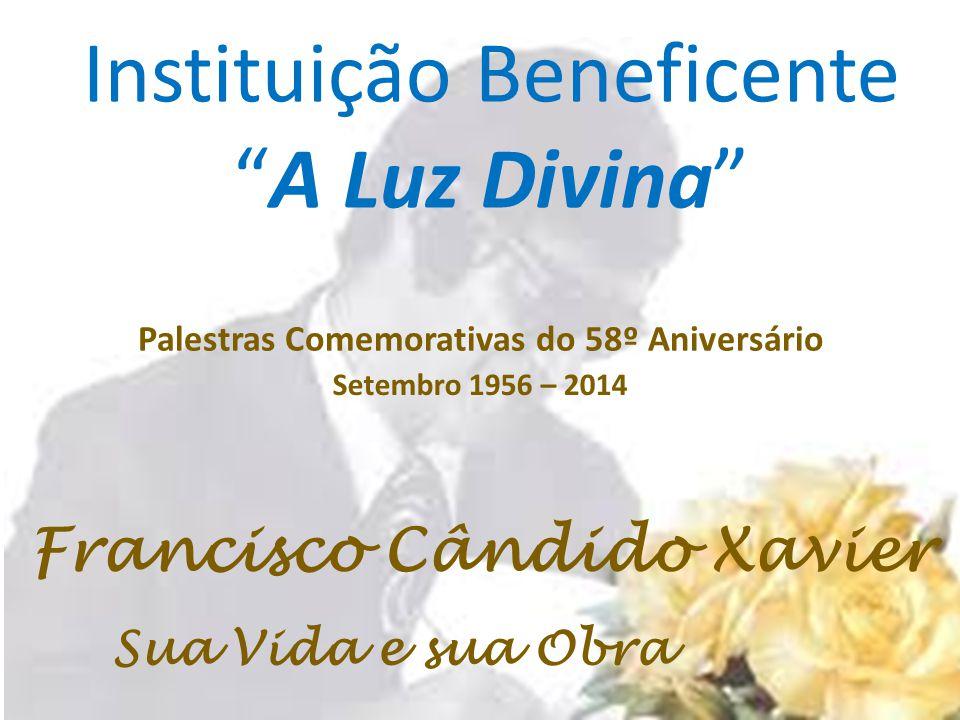 Instituição Beneficente A Luz Divina Francisco Cândido Xavier Sua Vida e sua Obra Setembro 1956 – 2014 Palestras Comemorativas do 58º Aniversário