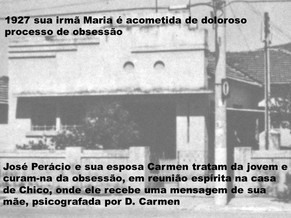 1927 sua irmã Maria é acometida de doloroso processo de obsessão José Perácio e sua esposa Carmen tratam da jovem e curam-na da obsessão, em reunião espírita na casa de Chico, onde ele recebe uma mensagem de sua mãe, psicografada por D.