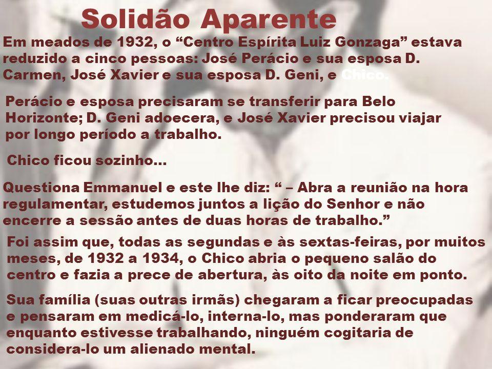 """Solidão Aparente Em meados de 1932, o """"Centro Espírita Luiz Gonzaga"""" estava reduzido a cinco pessoas: José Perácio e sua esposa D. Carmen, José Xavier"""