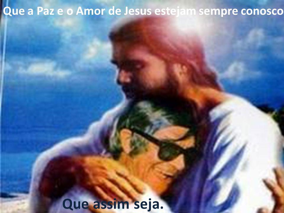 Que a Paz e o Amor de Jesus estejam sempre conosco. Que assim seja.