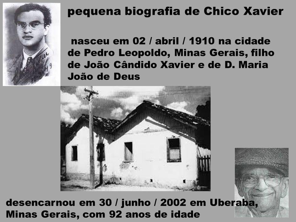 pequena biografia de Chico Xavier nasceu em 02 / abril / 1910 na cidade de Pedro Leopoldo, Minas Gerais, filho de João Cândido Xavier e de D. Maria Jo