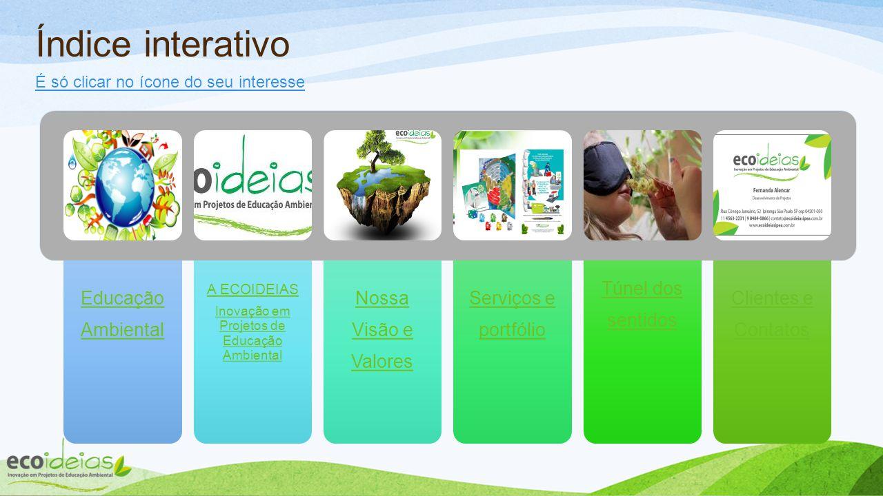 Educação Ambiental A ECOIDEIAS Inovação em Projetos de Educação Ambiental Nossa Visão e Valores Serviços e portfólio Túnel dos sentidos Clientes e Contatos Índice interativo É só clicar no ícone do seu interesse