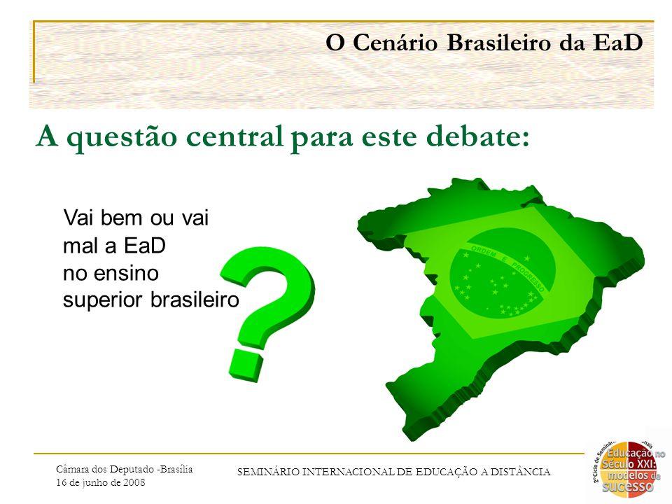 Câmara dos Deputado -Brasília 16 de junho de 2008 SEMINÁRIO INTERNACIONAL DE EDUCAÇÃO A DISTÂNCIA Vai bem ou vai mal a EaD no ensino superior brasileiro O Cenário Brasileiro da EaD A questão central para este debate: