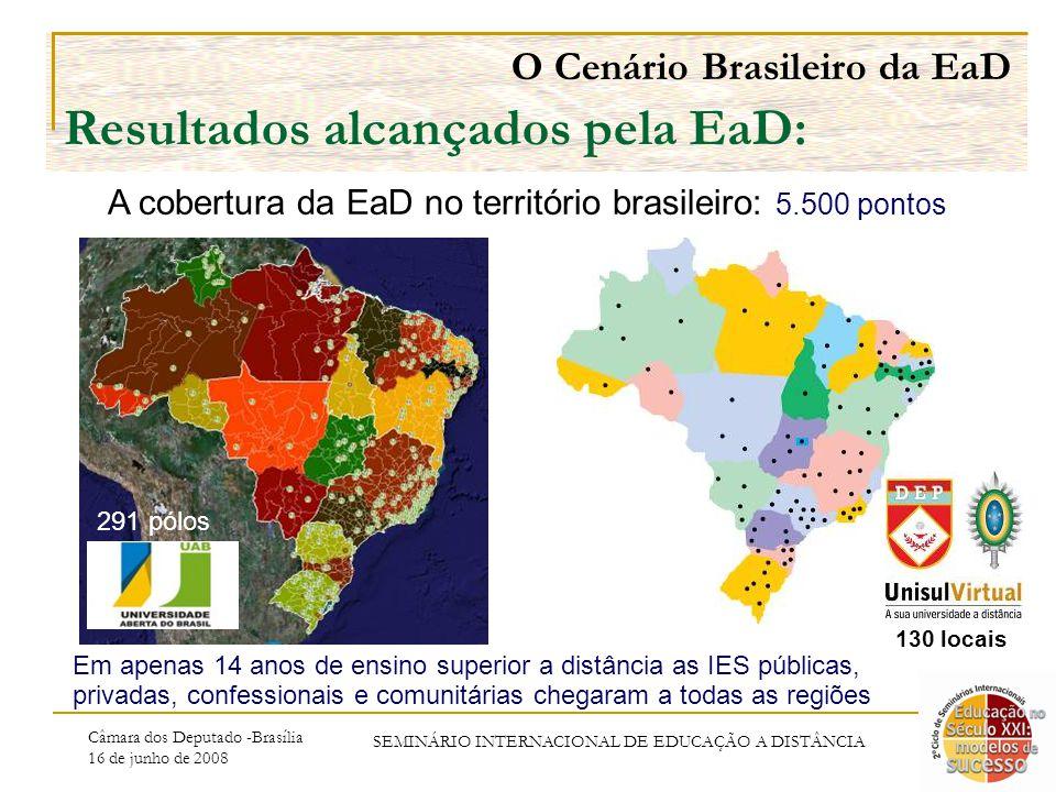 Câmara dos Deputado -Brasília 16 de junho de 2008 SEMINÁRIO INTERNACIONAL DE EDUCAÇÃO A DISTÂNCIA O Cenário Brasileiro da EaD Resultados alcançados pela EaD: A cobertura da EaD no território brasileiro: 5.500 pontos Em apenas 14 anos de ensino superior a distância as IES públicas, privadas, confessionais e comunitárias chegaram a todas as regiões 291 pólos 130 locais