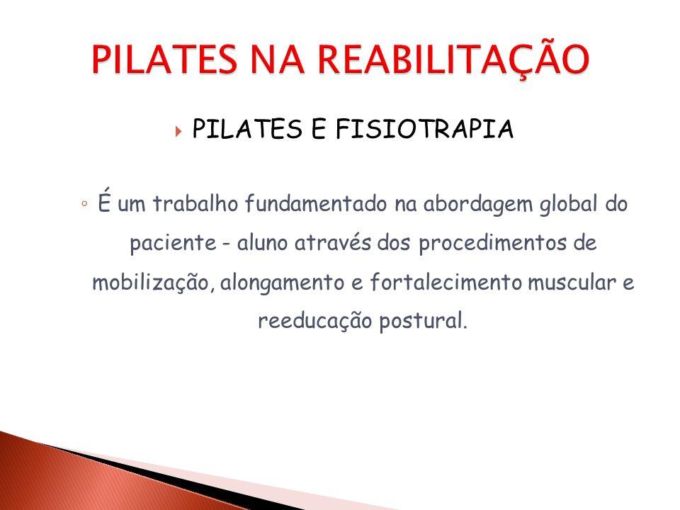  PILATES E FISIOTRAPIA ◦ É um trabalho fundamentado na abordagem global do paciente - aluno através dos procedimentos de mobilização, alongamento e f
