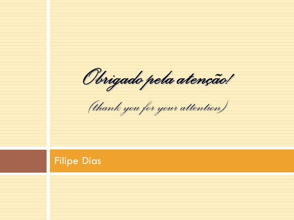 Filipe Dias Obrigado pela atenção! (thank you for your attention)
