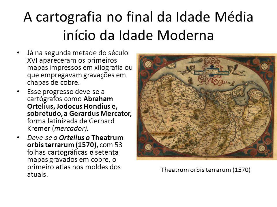 A cartografia no final da Idade Média início da Idade Moderna Já na segunda metade do século XVI apareceram os primeiros mapas impressos em xilografia ou que empregavam gravações em chapas de cobre.