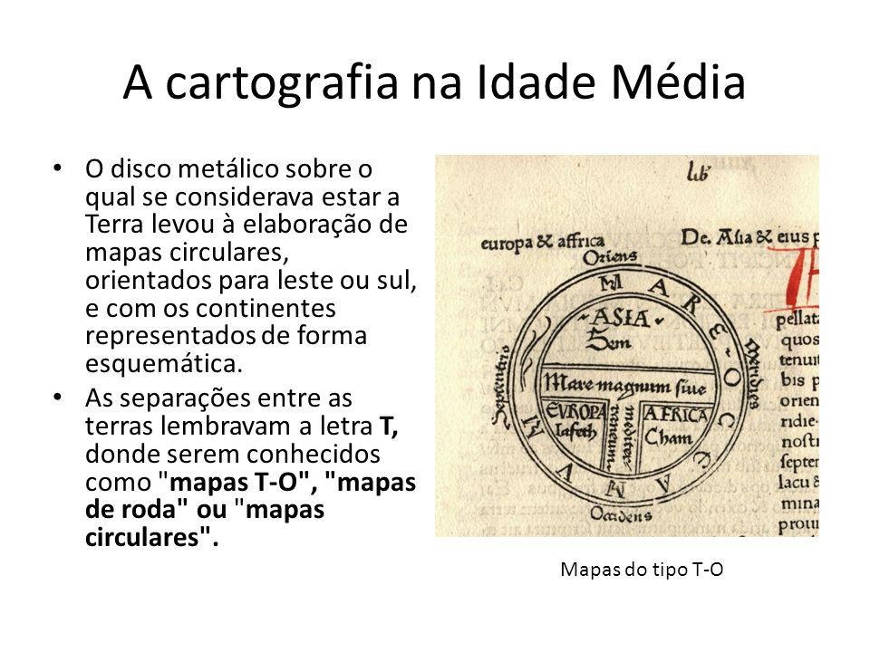 A cartografia na Idade Média O disco metálico sobre o qual se considerava estar a Terra levou à elaboração de mapas circulares, orientados para leste ou sul, e com os continentes representados de forma esquemática.