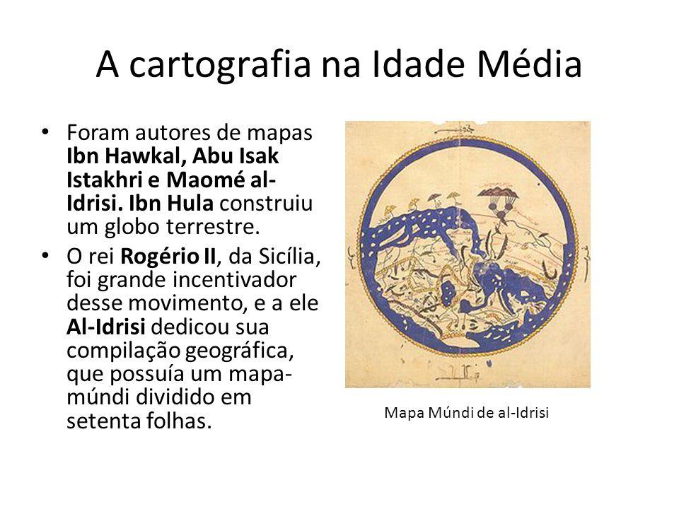 A cartografia na Idade Média Foram autores de mapas Ibn Hawkal, Abu Isak Istakhri e Maomé al- Idrisi.