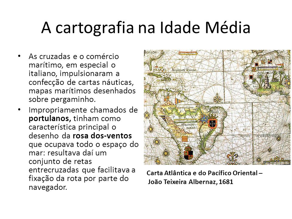 A cartografia na Idade Média As cruzadas e o comércio marítimo, em especial o italiano, impulsionaram a confecção de cartas náuticas, mapas marítimos desenhados sobre pergaminho.