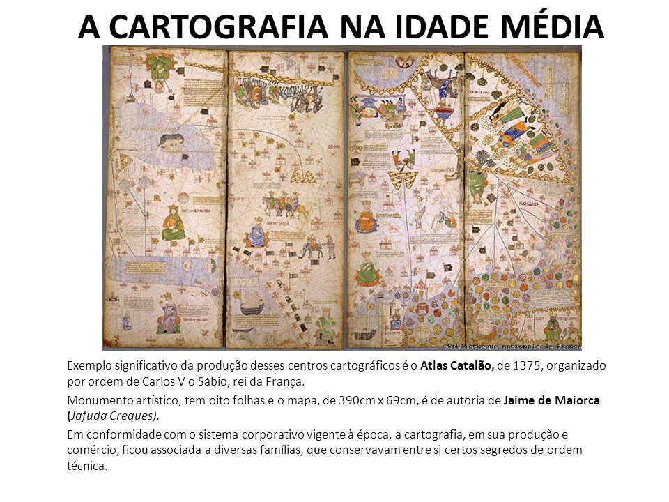 A CARTOGRAFIA NA IDADE MÉDIA Exemplo significativo da produção desses centros cartográficos é o Atlas Catalão, de 1375, organizado por ordem de Carlos V o Sábio, rei da França.