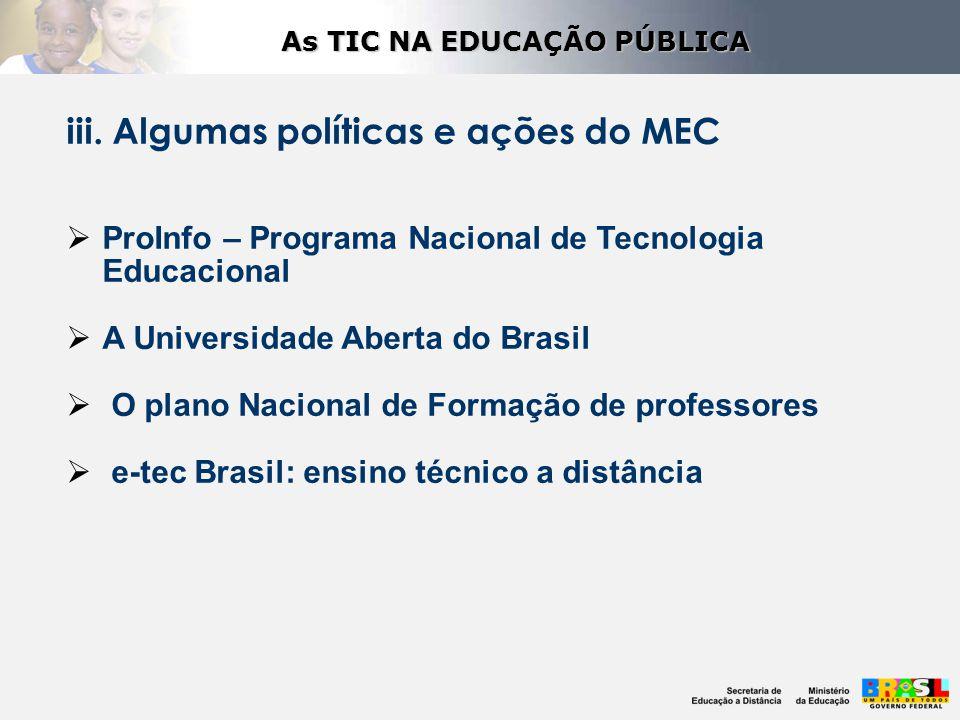 iii. Algumas políticas e ações do MEC  ProInfo – Programa Nacional de Tecnologia Educacional  A Universidade Aberta do Brasil  O plano Nacional de