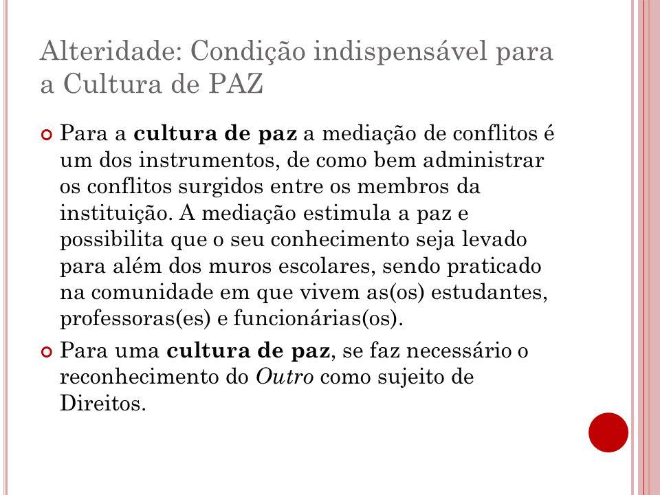 Alteridade: Condição indispensável para a Cultura de PAZ Para a cultura de paz a mediação de conflitos é um dos instrumentos, de como bem administrar os conflitos surgidos entre os membros da instituição.