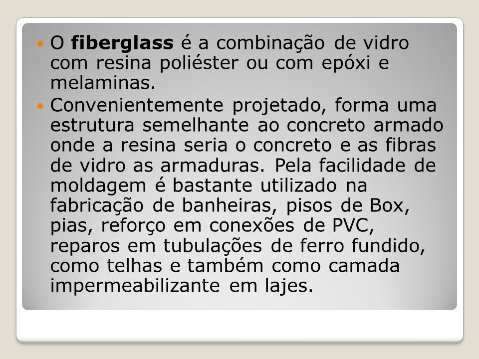 O fiberglass é a combinação de vidro com resina poliéster ou com epóxi e melaminas. Convenientemente projetado, forma uma estrutura semelhante ao conc