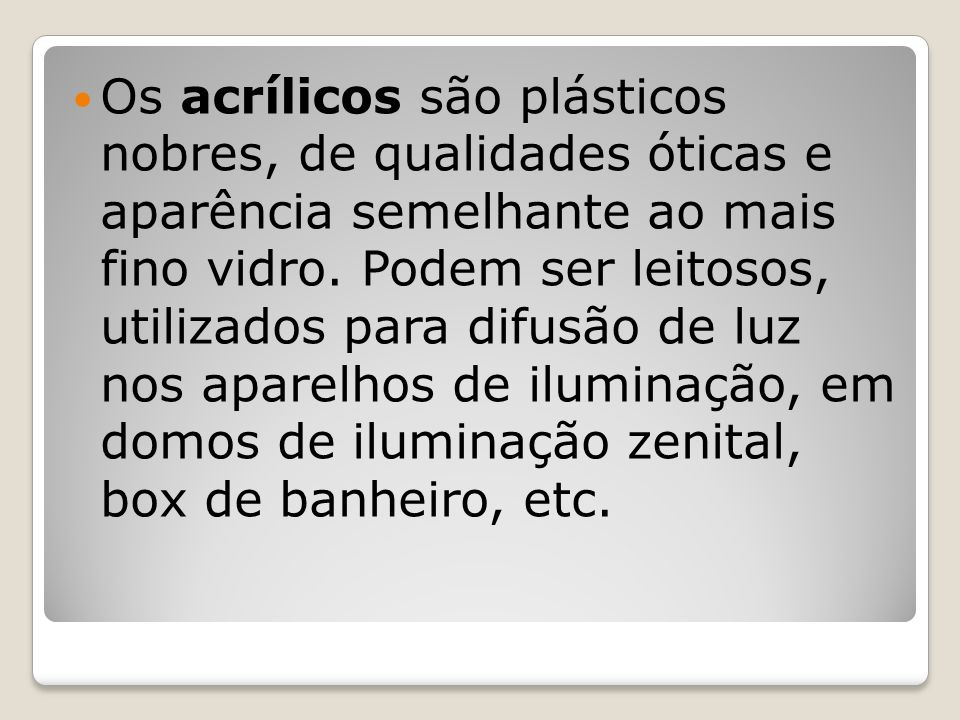 Os acrílicos são plásticos nobres, de qualidades óticas e aparência semelhante ao mais fino vidro. Podem ser leitosos, utilizados para difusão de luz