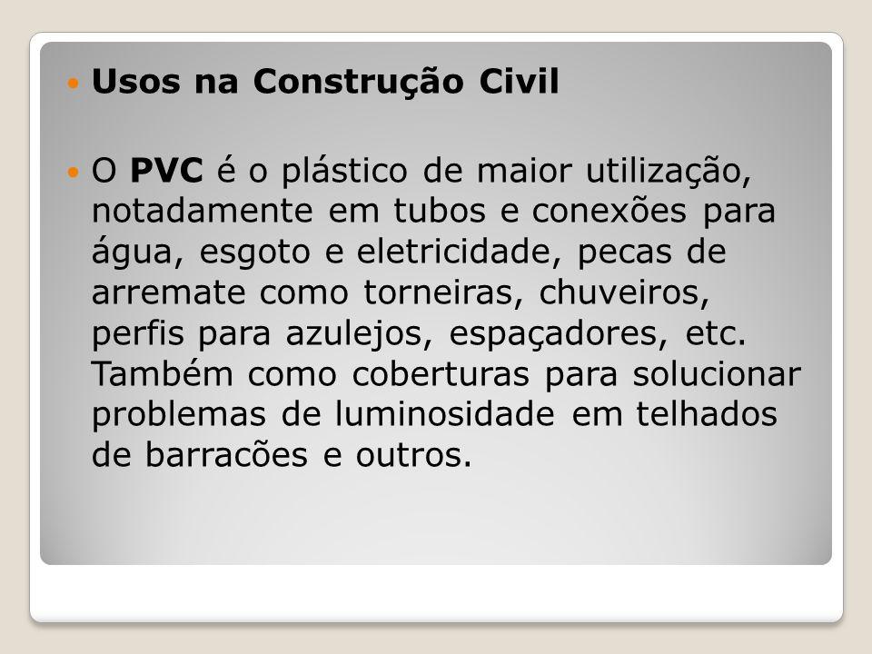 Usos na Construção Civil O PVC é o plástico de maior utilização, notadamente em tubos e conexões para água, esgoto e eletricidade, pecas de arremate c
