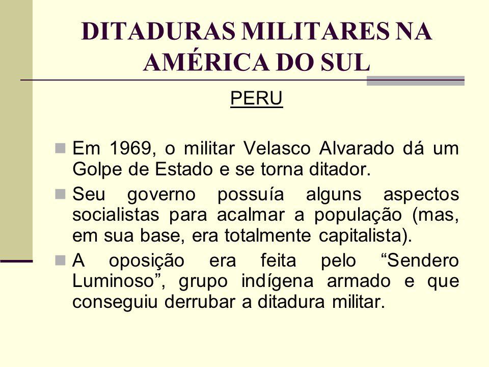 DITADURAS MILITARES NA AMÉRICA DO SUL PERU Em 1969, o militar Velasco Alvarado dá um Golpe de Estado e se torna ditador. Seu governo possuía alguns as