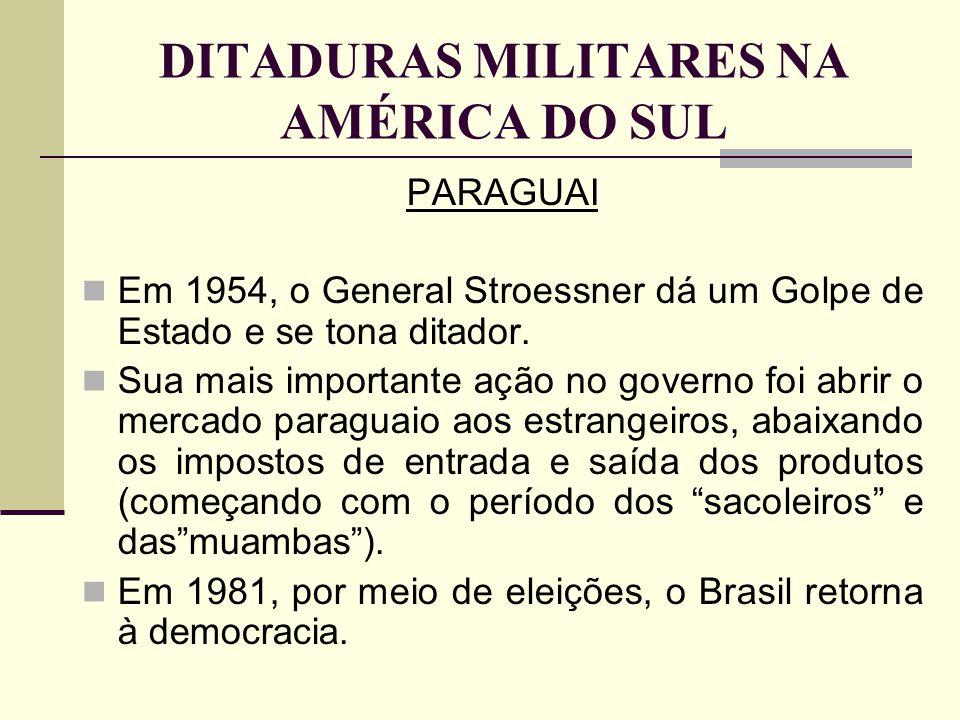 DITADURAS MILITARES NA AMÉRICA DO SUL PARAGUAI Em 1954, o General Stroessner dá um Golpe de Estado e se tona ditador. Sua mais importante ação no gove