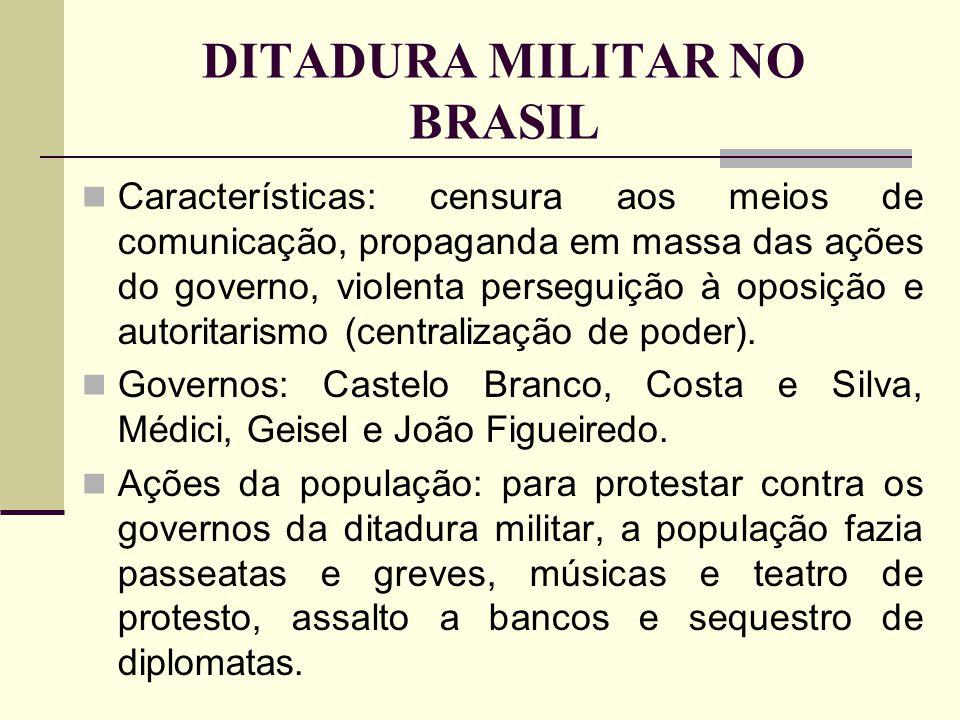 DITADURA MILITAR NO BRASIL Características: censura aos meios de comunicação, propaganda em massa das ações do governo, violenta perseguição à oposiçã