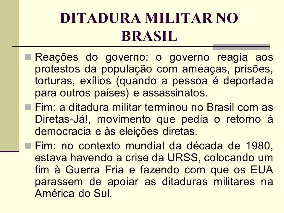 DITADURA MILITAR NO BRASIL Reações do governo: o governo reagia aos protestos da população com ameaças, prisões, torturas, exílios (quando a pessoa é