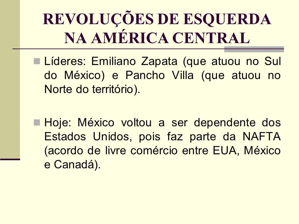 REVOLUÇÕES DE ESQUERDA NA AMÉRICA CENTRAL Líderes: Emiliano Zapata (que atuou no Sul do México) e Pancho Villa (que atuou no Norte do território). Hoj