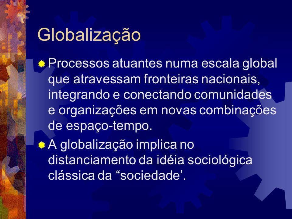 Globalização  Processos atuantes numa escala global que atravessam fronteiras nacionais, integrando e conectando comunidades e organizações em novas