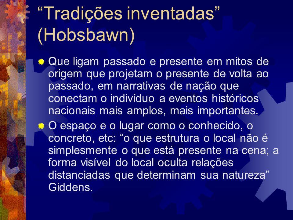 """""""Tradições inventadas"""" (Hobsbawn)  Que ligam passado e presente em mitos de origem que projetam o presente de volta ao passado, em narrativas de naçã"""