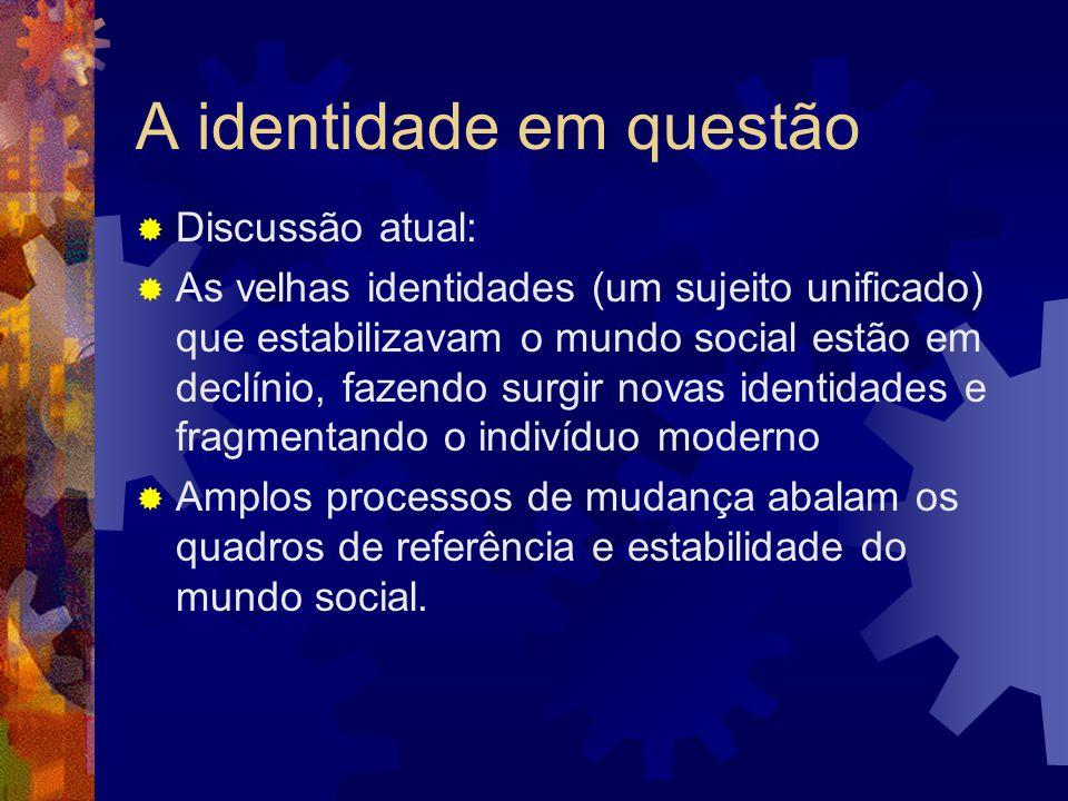A identidade em questão  Discussão atual:  As velhas identidades (um sujeito unificado) que estabilizavam o mundo social estão em declínio, fazendo