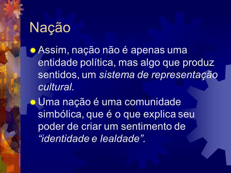 Nação  Assim, nação não é apenas uma entidade política, mas algo que produz sentidos, um sistema de representação cultural.  Uma nação é uma comunid