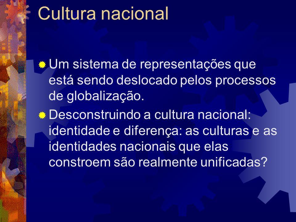 Cultura nacional  Um sistema de representações que está sendo deslocado pelos processos de globalização.  Desconstruindo a cultura nacional: identid