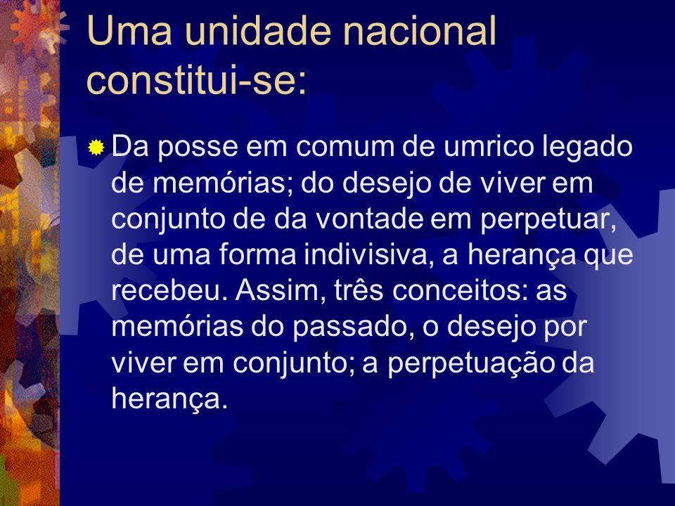 Uma unidade nacional constitui-se:  Da posse em comum de umrico legado de memórias; do desejo de viver em conjunto de da vontade em perpetuar, de uma