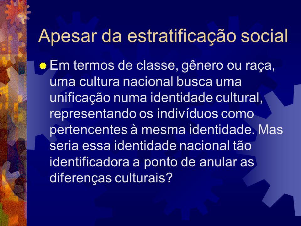 Apesar da estratificação social  Em termos de classe, gênero ou raça, uma cultura nacional busca uma unificação numa identidade cultural, representan