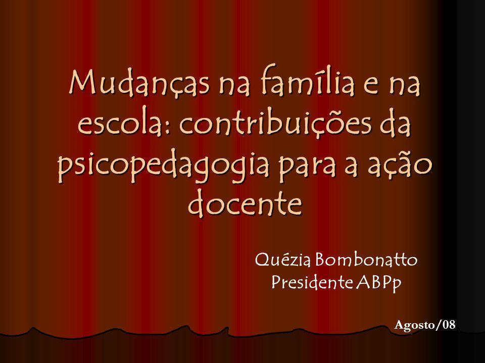 Mudanças na família e na escola: contribuições da psicopedagogia para a ação docente Quézia Bombonatto Presidente ABPp Agosto/08