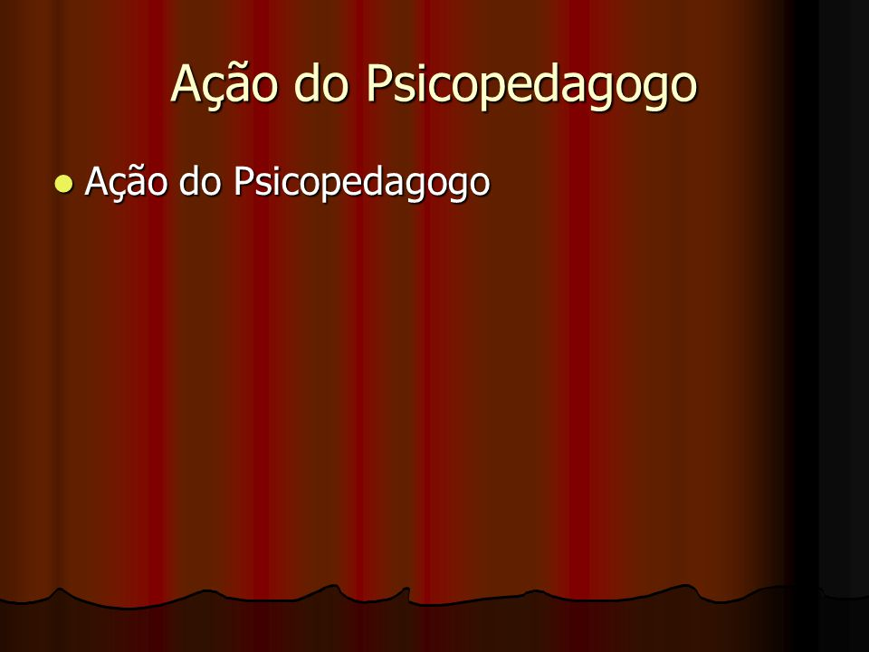 Ação do Psicopedagogo Ação do Psicopedagogo Ação do Psicopedagogo
