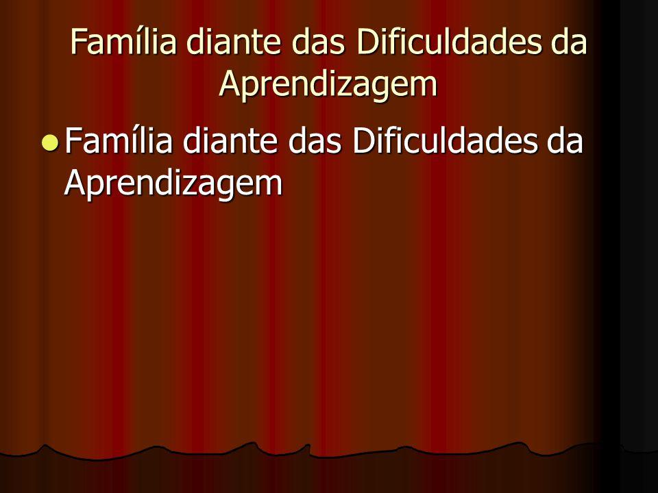 Família diante das Dificuldades da Aprendizagem Família diante das Dificuldades da Aprendizagem Família diante das Dificuldades da Aprendizagem