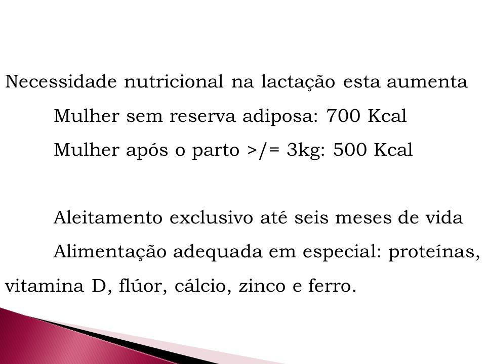 Necessidade nutricional na lactação esta aumenta Mulher sem reserva adiposa: 700 Kcal Mulher após o parto >/= 3kg: 500 Kcal Aleitamento exclusivo até seis meses de vida Alimentação adequada em especial: proteínas, vitamina D, flúor, cálcio, zinco e ferro.
