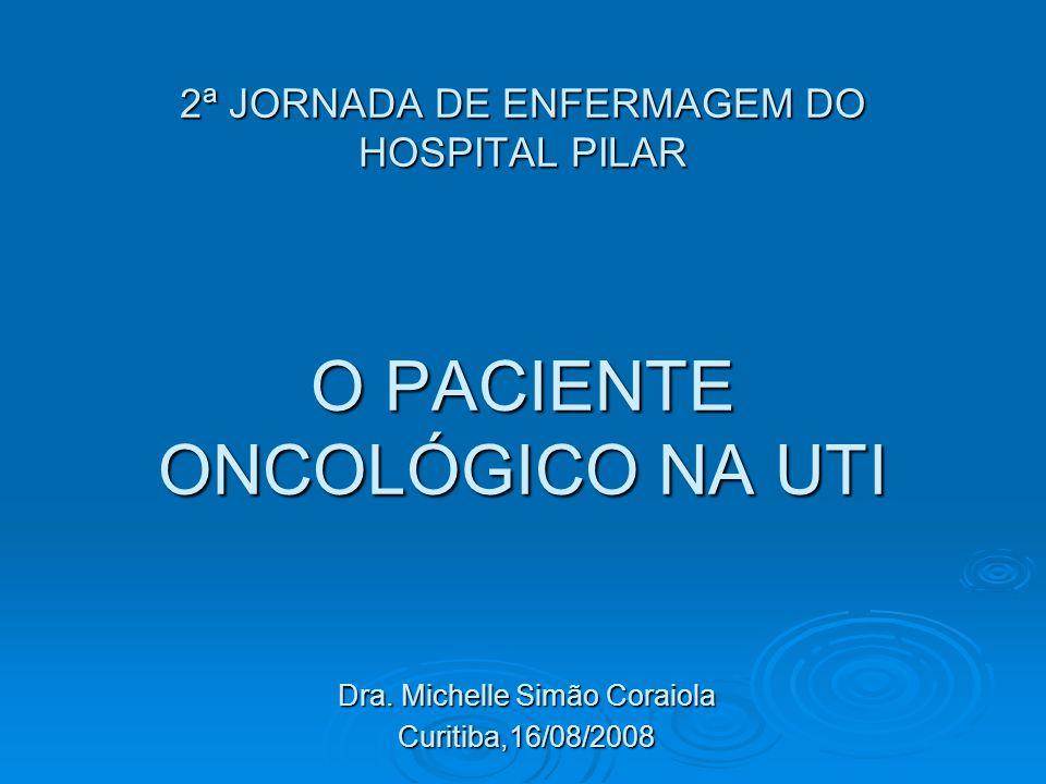 2ª JORNADA DE ENFERMAGEM DO HOSPITAL PILAR O PACIENTE ONCOLÓGICO NA UTI Dra. Michelle Simão Coraiola Curitiba,16/08/2008