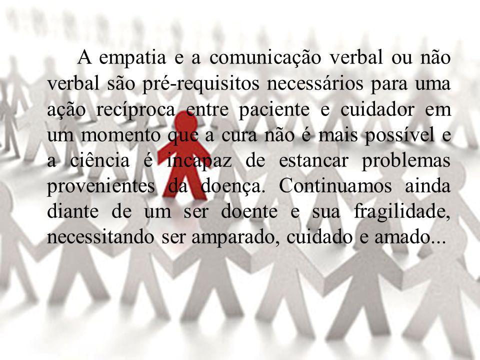A empatia e a comunicação verbal ou não verbal são pré-requisitos necessários para uma ação recíproca entre paciente e cuidador em um momento que a cura não é mais possível e a ciência é incapaz de estancar problemas provenientes da doença.