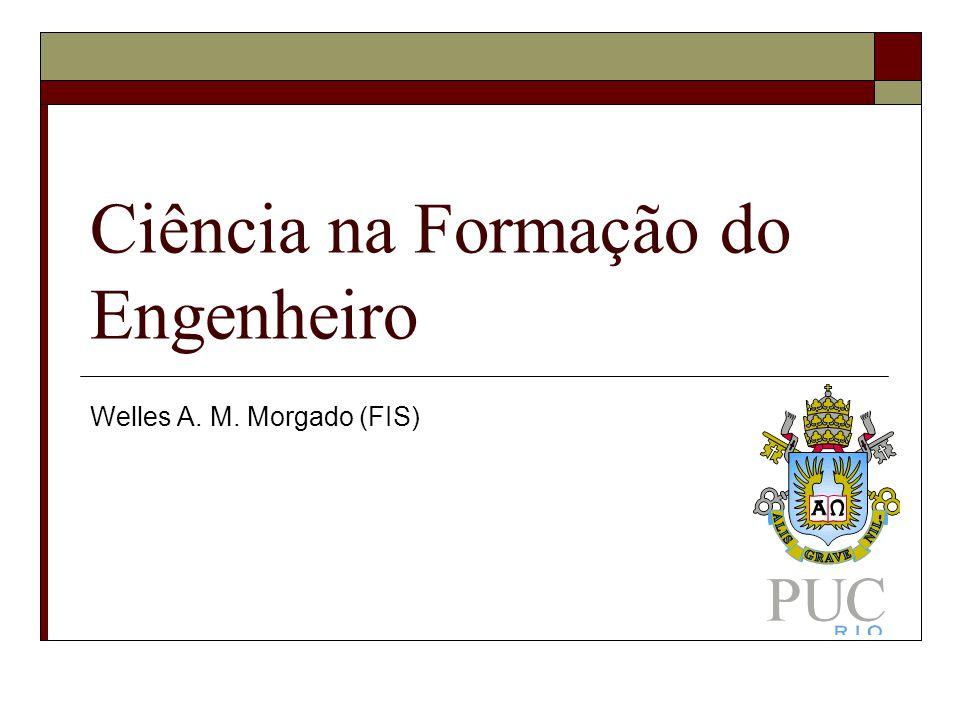 Ciência na Formação do Engenheiro Welles A. M. Morgado (FIS)