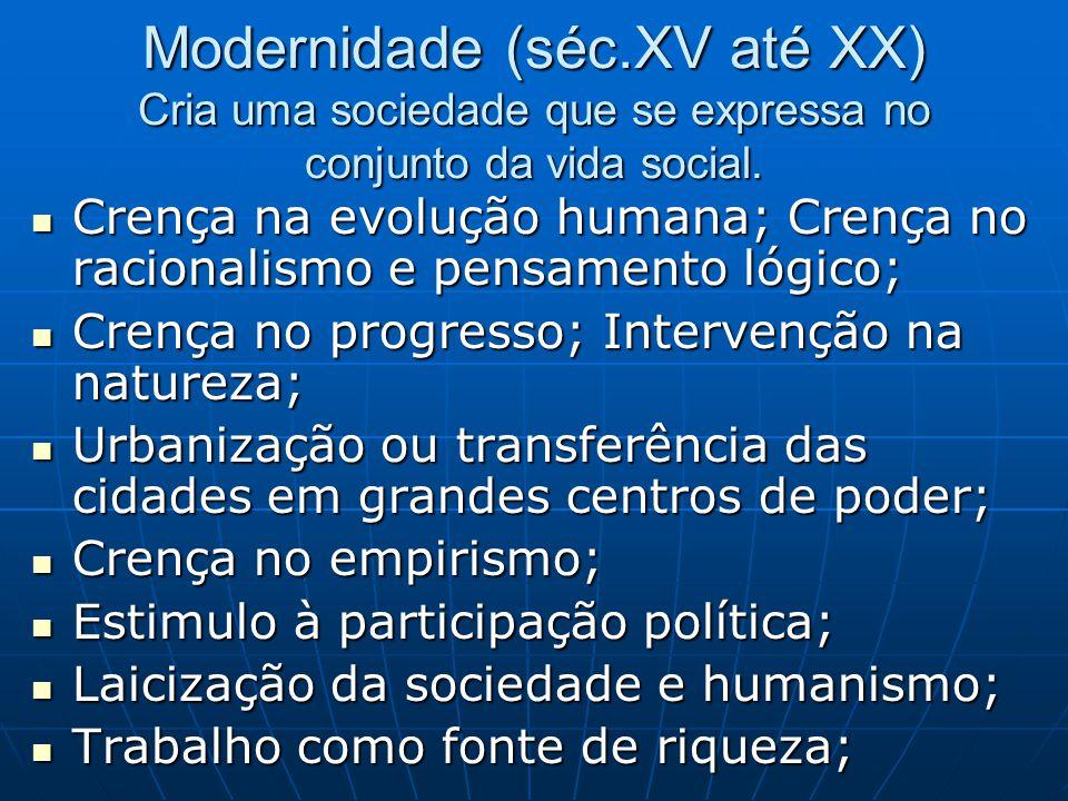 Modernidade (séc.XV até XX) Cria uma sociedade que se expressa no conjunto da vida social. Crença na evolução humana; Crença no racionalismo e pensame