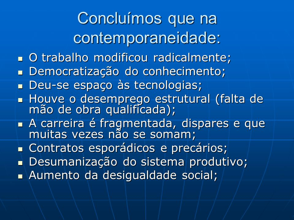 Concluímos que na contemporaneidade: O trabalho modificou radicalmente; O trabalho modificou radicalmente; Democratização do conhecimento; Democratiza