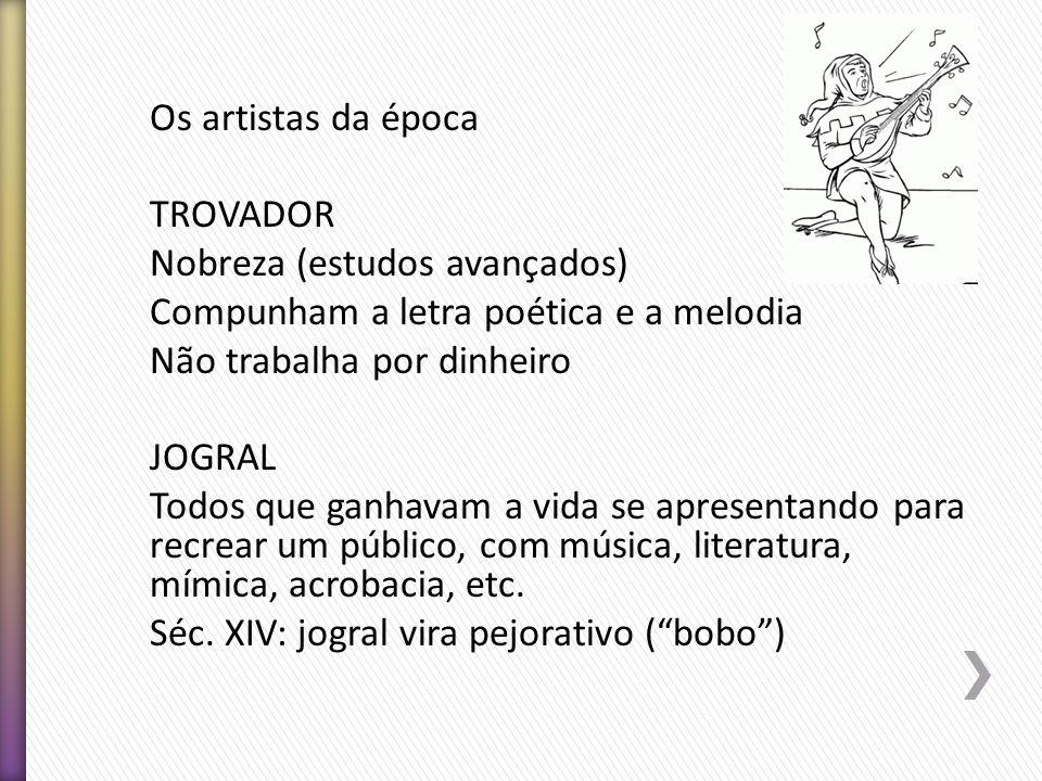 Os artistas da época TROVADOR Nobreza (estudos avançados) Compunham a letra poética e a melodia Não trabalha por dinheiro JOGRAL Todos que ganhavam a