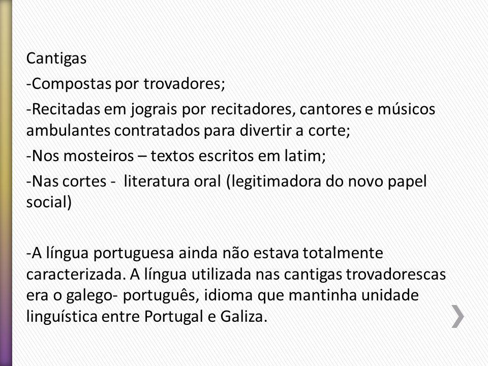 Cantigas -Compostas por trovadores; -Recitadas em jograis por recitadores, cantores e músicos ambulantes contratados para divertir a corte; -Nos moste