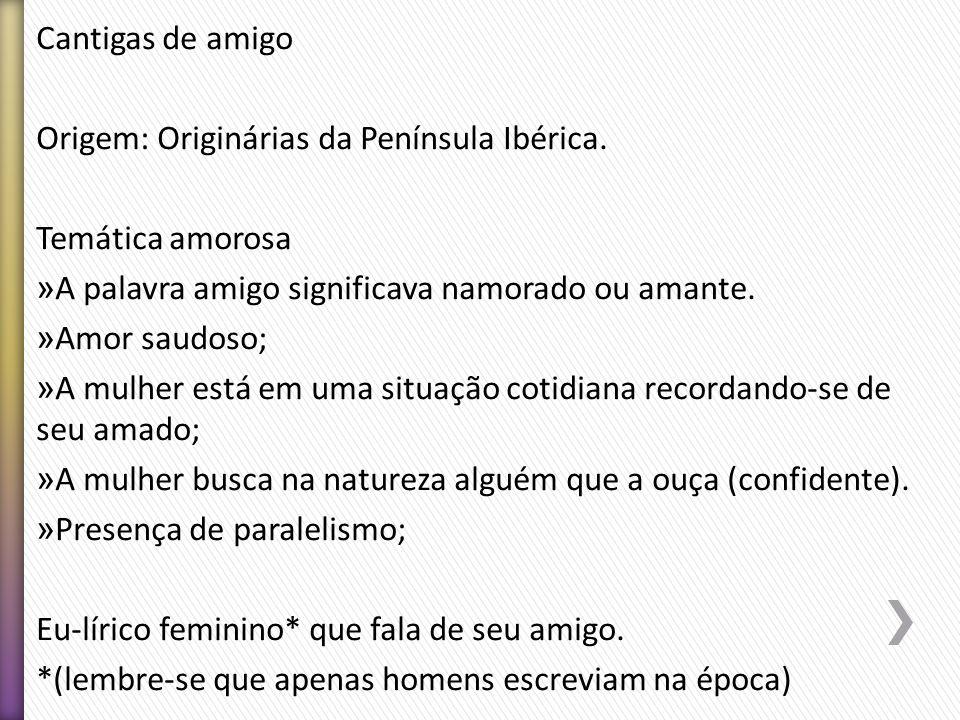 Cantigas de amigo Origem: Originárias da Península Ibérica. Temática amorosa » A palavra amigo significava namorado ou amante. » Amor saudoso; » A mul