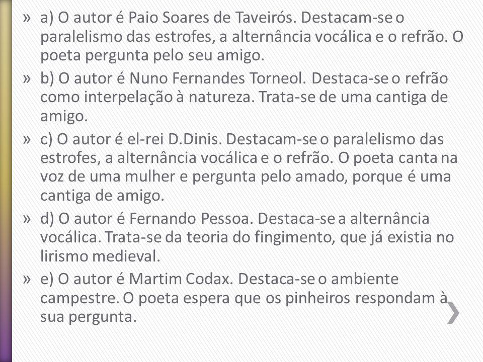 » a) O autor é Paio Soares de Taveirós. Destacam-se o paralelismo das estrofes, a alternância vocálica e o refrão. O poeta pergunta pelo seu amigo. »