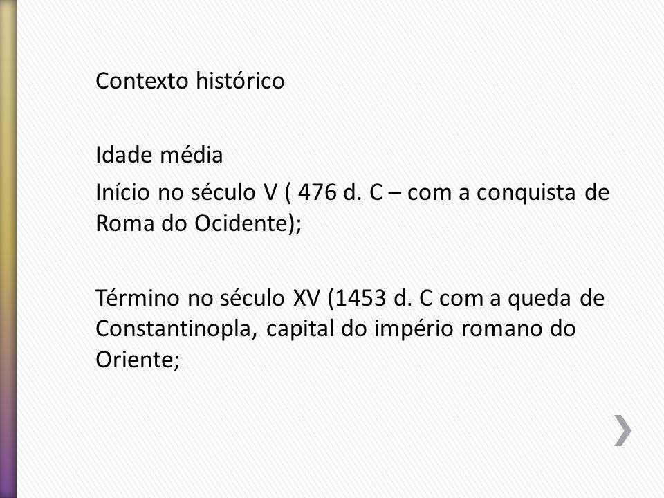 Contexto histórico Idade média Início no século V ( 476 d. C – com a conquista de Roma do Ocidente); Término no século XV (1453 d. C com a queda de Co