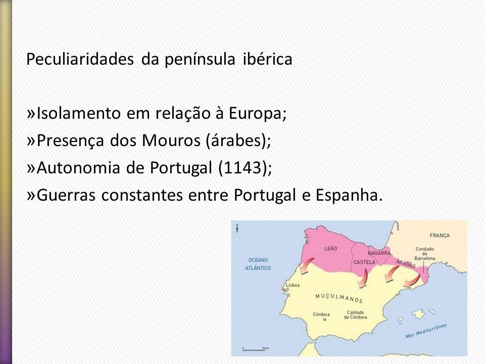 Peculiaridades da península ibérica » Isolamento em relação à Europa; » Presença dos Mouros (árabes); » Autonomia de Portugal (1143); » Guerras consta